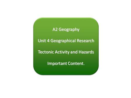 A2 Geography Unit 4 Geographical Research Tectonic Activity and Hazards Important Content. A2 Geography Unit 4 Geographical Research Tectonic Activity.
