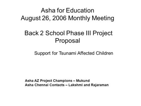 Asha for Education August 26, 2006 Monthly Meeting Back 2 School Phase III Project Proposal Asha AZ Project Champions – Mukund Asha Chennai Contacts –