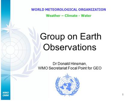 1 Group on Earth Observations WORLD METEOROLOGICAL ORGANIZATION Weather – Climate - Water Dr Donald Hinsman, WMO Secretariat Focal Point for GEO.