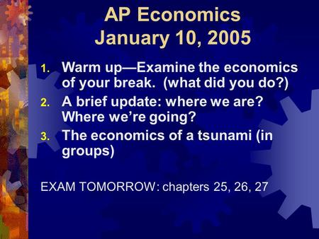 AP Economics January 10, 2005 1. Warm up—Examine the economics of your break. (what did you do?) 2. A brief update: where we are? Where we're going? 3.