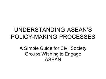 UNDERSTANDING ASEAN'S POLICY-MAKING PROCESSES A Simple Guide for Civil Society Groups Wishing to Engage ASEAN.