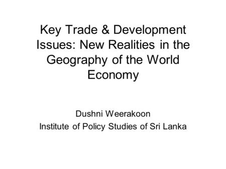 Key Trade & Development Issues: New Realities in the Geography of the World Economy Dushni Weerakoon Institute of Policy Studies of Sri Lanka.