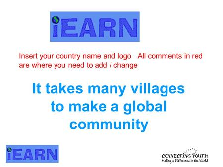 It takes many villages to make a global community Insert your country name and logo All comments in red are where you need to add / change.
