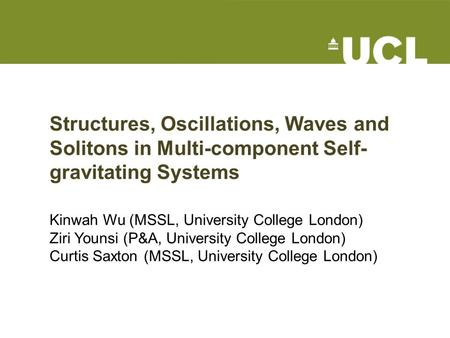 Structures, Oscillations, Waves and Solitons in Multi-component Self- gravitating Systems Kinwah Wu (MSSL, University College London) Ziri Younsi (P&A,