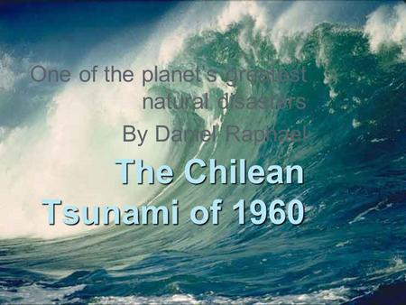 1 The Chilean Tsunami of 1960 One of the planet's greatest natural disasters By Daniel Raphael.