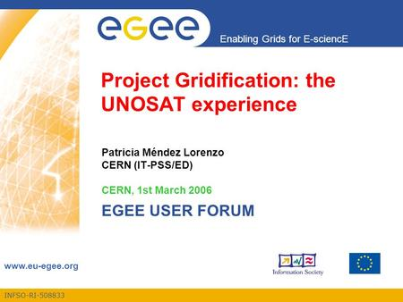 INFSO-RI-508833 Enabling Grids for E-sciencE www.eu-egee.org Project Gridification: the UNOSAT experience Patricia Méndez Lorenzo CERN (IT-PSS/ED) CERN,