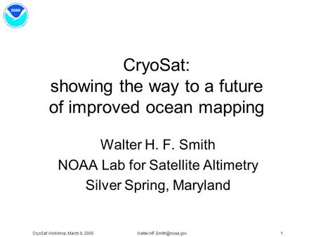 CryoSat Workshop, March 9, CryoSat: showing the way to a future of improved ocean mapping Walter H. F. Smith NOAA Lab for.