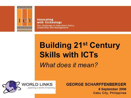Building 21 st Century Skills with ICTs What does it mean? GEORGE SCHARFFENBERGER 6 September 2006.
