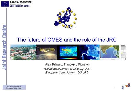 1 JRC Information day Bucharest, May 2006 The future of GMES and the role of the JRC Alan Belward, Francesco Pignatelli Global Environment Monitoring Unit.