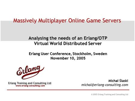 © 2005 Erlang Training and Consulting Ltd Massively Multiplayer Online Game Servers Analysing the needs of an Erlang/OTP Virtual World Distributed Server.