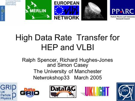 High Data Rate Transfer for HEP and VLBI Ralph Spencer, Richard Hughes-Jones and Simon Casey The University of Manchester Netwrokshop33 March 2005.