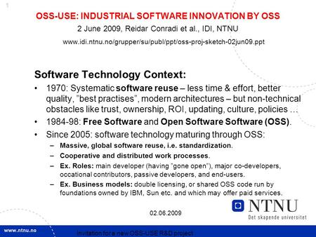 1 02.06.2009 Invitation for a new OSS-USE R&D project OSS-USE: INDUSTRIAL SOFTWARE INNOVATION BY OSS 2 June 2009, Reidar Conradi et al., IDI, NTNU www.idi.ntnu.no/grupper/su/publ/ppt/oss-proj-sketch-02jun09.ppt.