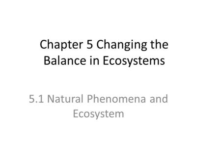 Chapter 5 Changing the Balance in Ecosystems 5.1 Natural Phenomena and Ecosystem.