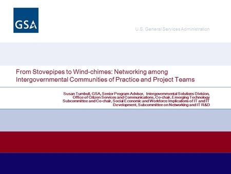 U.S. General Services Administration From Stovepipes to Wind-chimes: Networking among Intergovernmental Communities of Practice and Project Teams Susan.