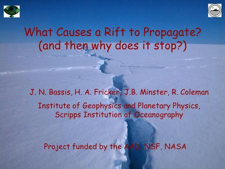 What Causes a Rift to Propagate? (and then why does it stop?) Project funded by the AAD, NSF, NASA J. N. Bassis, H. A. Fricker, J.B. Minster, R. Coleman.