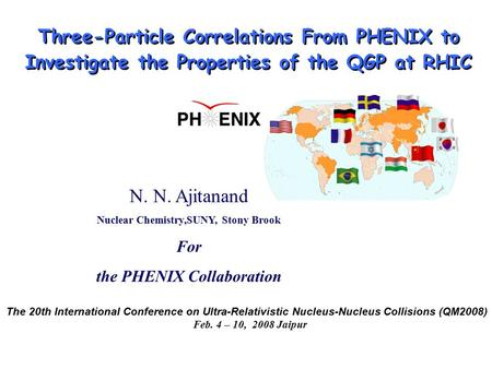 N. N. Ajitanand Nuclear Chemistry,SUNY, Stony Brook For the PHENIX Collaboration Three-Particle Correlations From PHENIX to Investigate the Properties.