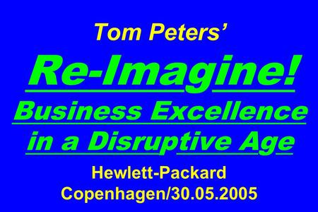 Tom Peters' Re-Imagine! Business Excellence in a Disruptive Age Hewlett-Packard Copenhagen/30.05.2005.