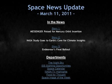 Space News Update - March 11, 2011 - In the News Story 1: Story 1: MESSENGER Poised for Mercury Orbit Insertion Story 2: Story 2: NASA Study Goes to Earth's.