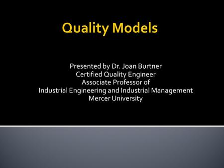 Presented by Dr. Joan Burtner Certified Quality Engineer Associate Professor of Industrial Engineering and Industrial Management Mercer University.