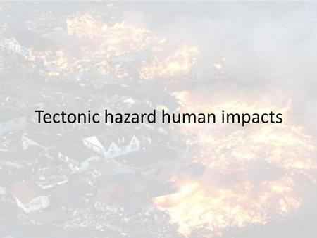 Tectonic hazard human impacts. Risk equation to depict level of impacts Vulnerability x magnitude Risk = --------------------------------- Capacity to.