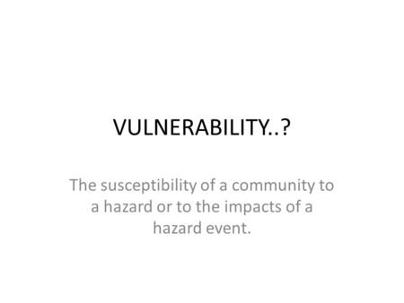 VULNERABILITY..? The susceptibility of a community to a hazard or to the impacts of a hazard event.