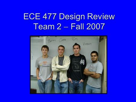 ECE 477 Design Review Team 2  Fall 2007. Outline Project overviewProject overview Project-specific success criteriaProject-specific success criteria.