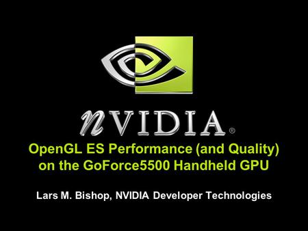 OpenGL ES Performance (and Quality) on the GoForce5500 Handheld GPU Lars M. Bishop, NVIDIA Developer Technologies.