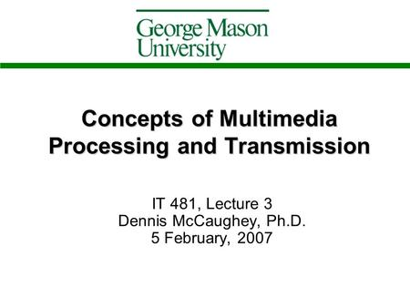 Concepts of Multimedia Processing and Transmission IT 481, Lecture 3 Dennis McCaughey, Ph.D. 5 February, 2007.