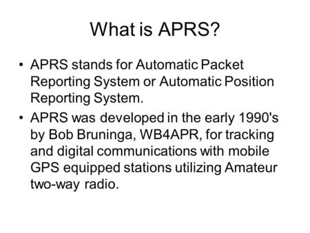 What is APRS? APRS stands for Automatic Packet Reporting System or Automatic Position Reporting System. APRS was developed in the early 1990's by Bob Bruninga,