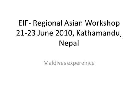 EIF- Regional Asian Workshop 21-23 June 2010, Kathamandu, Nepal Maldives expereince.
