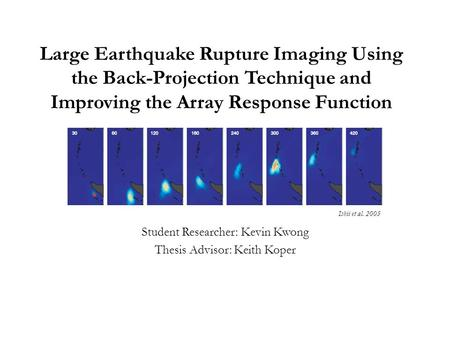 Large Earthquake Rupture Imaging Using the Back-Projection Technique and Improving the Array Response Function Student Researcher: Kevin Kwong Thesis Advisor: