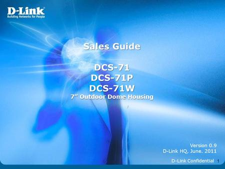 "1 Version 0.9 D-Link HQ, June. 2011 Sales Guide DCS-71DCS-71PDCS-71W 7"" Outdoor Dome Housing D-Link Confidential."