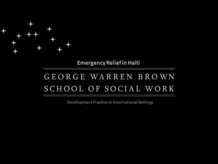 K EGORGEWARRENBROWN SCHOOLOFSOCIALWOR Emergency Relief in Haiti Development Practice in International Settings.