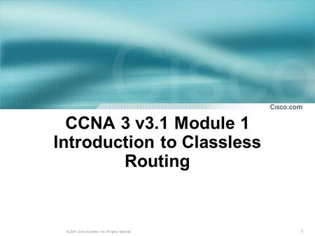 1 © 2004, Cisco Systems, Inc. All rights reserved. CCNA 3 v3.1 Module 1 Introduction to Classless Routing.