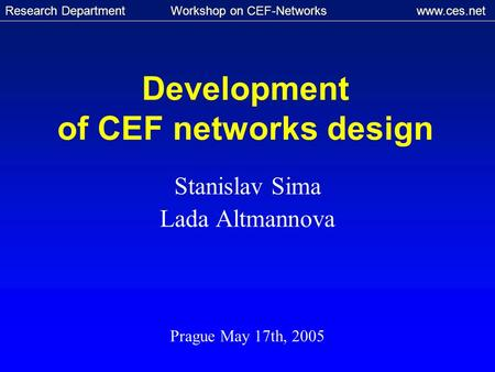 Research Department Workshop on CEF-Networks www.ces.net Development of CEF networks design Stanislav Sima Lada Altmannova Prague May 17th, 2005.
