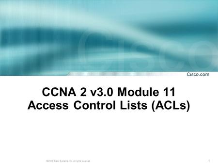 1 © 2003 Cisco Systems, Inc. All rights reserved. CCNA 2 v3.0 Module 11 Access Control Lists (ACLs)