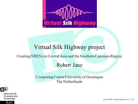 African NREN workshop, September 25-27, 2005 Virtual Silk Highway project Creating NRENs in Central Asia and the Southern Caucasus Region Robert Janz Computing.
