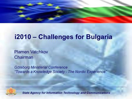 "State Agency for Information Technology and Communications i2010 – Challenges for Bulgaria Plamen Vatchkov Chairman Göteborg Ministerial Conference ""Towards."