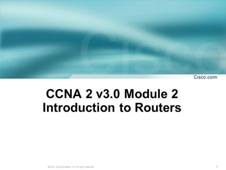 1 © 2003, Cisco Systems, Inc. All rights reserved. CCNA 2 v3.0 Module 2 Introduction to Routers.