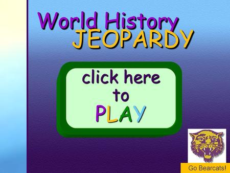 Go Bearcats! World History JEOPARDY JEOPARDY click here to PLAY.