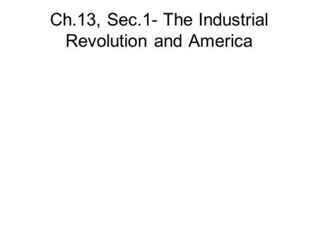 Ch.13, Sec.1- The Industrial Revolution and America.
