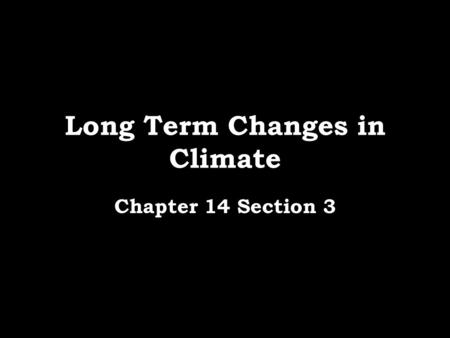 Long Term Changes in Climate Chapter 14 Section 3.