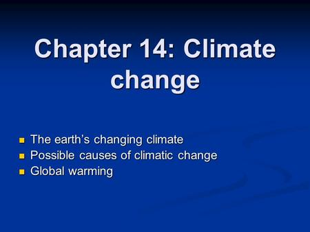 Chapter 14: Climate change The earth's changing climate The earth's changing climate Possible causes of climatic change Possible causes of climatic change.