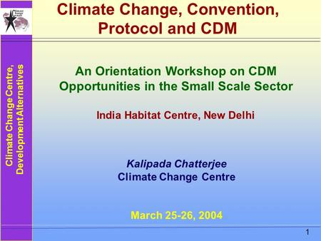 <strong>Climate</strong> Change Centre, Development Alternatives 1 <strong>Climate</strong> Change, Convention, Protocol and CDM Kalipada Chatterjee <strong>Climate</strong> Change Centre March 25-26, 2004.