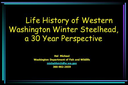 Life History of Western Washington Winter Steelhead, a 30 Year Perspective Hal Michael Washington Department of Fish and Wildlife 360-902-2659.