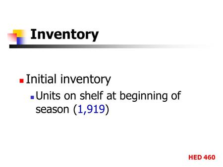 HED 460 Inventory Initial inventory Units on shelf at beginning of season (1,919)