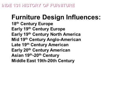 Furniture Design Influences: 18 th Century Europe Early 19 th Century Europe Early 19 th Century North America Mid 19 th Century Anglo-American Late 19.