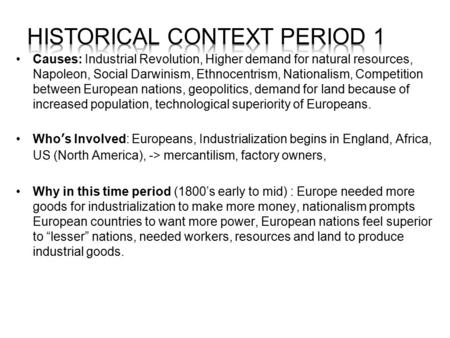 Causes: Industrial Revolution, Higher demand for natural resources, Napoleon, Social Darwinism, Ethnocentrism, Nationalism, Competition between European.