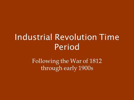 Industrial Revolution Time Period Following the War of 1812 through early 1900s.