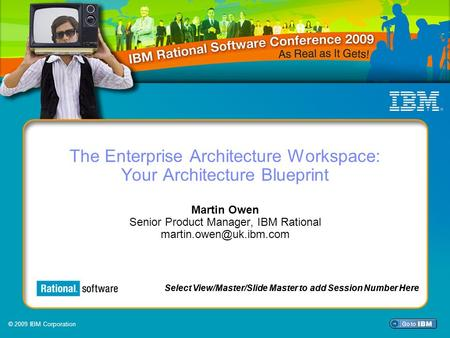 © 2009 IBM Corporation Select View/Master/Slide Master to add Session Number Here The Enterprise Architecture Workspace: Your Architecture Blueprint Martin.